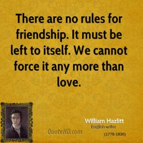 There are no rules for friendship. It must be left to itself. We cannot force it any more than love.