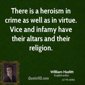 William Hazlitt - There is a heroism in crime as well as in virtue. Vice and infamy have their altars and their religion.