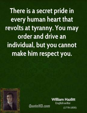 There is a secret pride in every human heart that revolts at tyranny. You may order and drive an individual, but you cannot make him respect you.