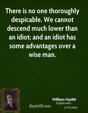 William Hazlitt - There is no one thoroughly despicable. We cannot descend much lower than an idiot; and an idiot has some advantages over a wise man.