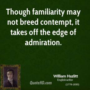 William Hazlitt - Though familiarity may not breed contempt, it takes off the edge of admiration.