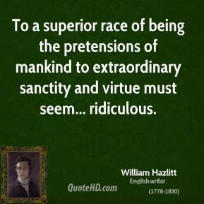 William Hazlitt - To a superior race of being the pretensions of mankind to extraordinary sanctity and virtue must seem... ridiculous.