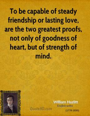 William Hazlitt - To be capable of steady friendship or lasting love, are the two greatest proofs, not only of goodness of heart, but of strength of mind.