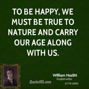 William Hazlitt - To be happy, we must be true to nature and carry our age along with us.