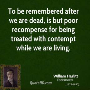 William Hazlitt - To be remembered after we are dead, is but poor recompense for being treated with contempt while we are living.