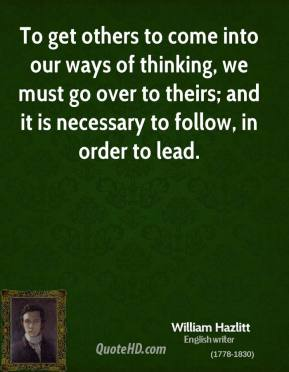 To get others to come into our ways of thinking, we must go over to theirs; and it is necessary to follow, in order to lead.