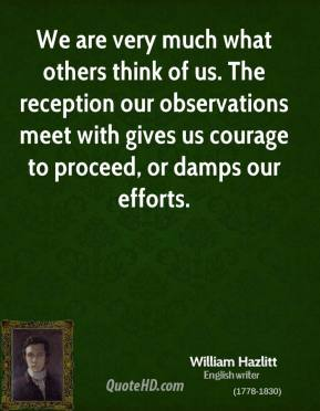William Hazlitt - We are very much what others think of us. The reception our observations meet with gives us courage to proceed, or damps our efforts.