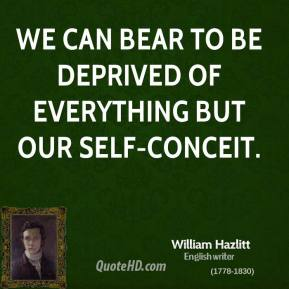 We can bear to be deprived of everything but our self-conceit.