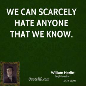 We can scarcely hate anyone that we know.