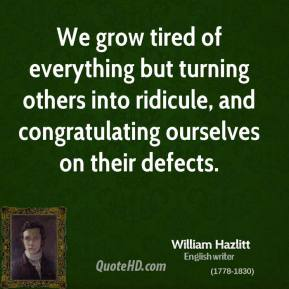 William Hazlitt - We grow tired of everything but turning others into ridicule, and congratulating ourselves on their defects.