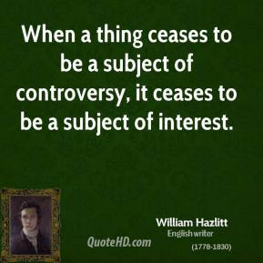 When a thing ceases to be a subject of controversy, it ceases to be a subject of interest.