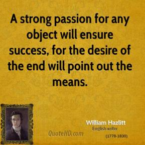 William Hazlitt  - A strong passion for any object will ensure success, for the desire of the end will point out the means.