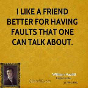 William Hazlitt  - I like a friend better for having faults that one can talk about.