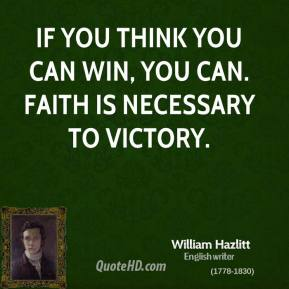 If you think you can win, you can. Faith is necessary to victory.