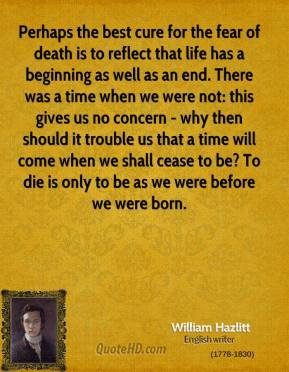 William Hazlitt  - Perhaps the best cure for the fear of death is to reflect that life has a beginning as well as an end. There was a time when we were not: this gives us no concern - why then should it trouble us that a time will come when we shall cease to be? To die is only to be as we were before we were born.
