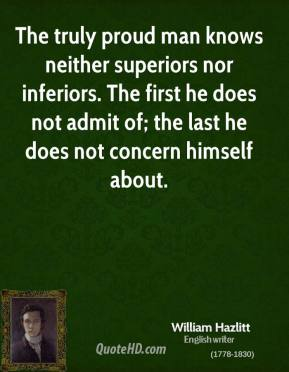 William Hazlitt  - The truly proud man knows neither superiors nor inferiors. The first he does not admit of; the last he does not concern himself about.