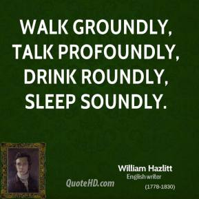 Walk groundly, talk profoundly, drink roundly, sleep soundly.