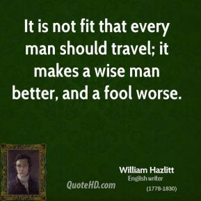 William Hazlitt - It is not fit that every man should travel; it makes a wise man better, and a fool worse.
