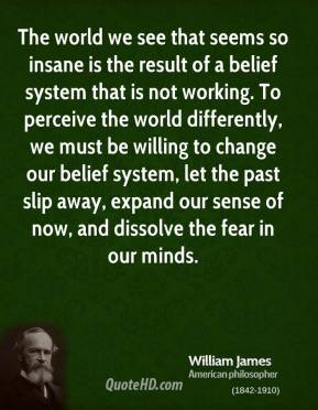 The world we see that seems so insane is the result of a belief system that is not working. To perceive the world differently, we must be willing to change our belief system, let the past slip away, expand our sense of now, and dissolve the fear in our minds.
