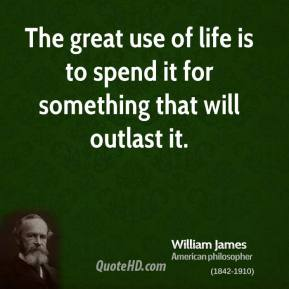 The great use of life is to spend it for something that will outlast it.