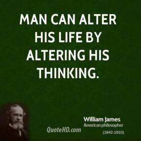 William James - Man can alter his life by altering his thinking.