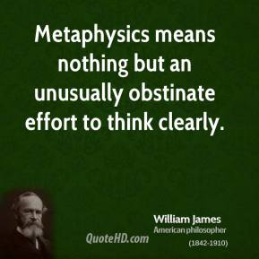 William James - Metaphysics means nothing but an unusually obstinate effort to think clearly.