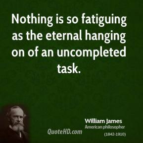 William James - Nothing is so fatiguing as the eternal hanging on of an uncompleted task.