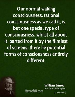 William James - Our normal waking consciousness, rational consciousness as we call it, is but one special type of consciousness, whilst all about it, parted from it by the filmiest of screens, there lie potential forms of consciousness entirely different.