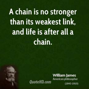 William James - A chain is no stronger than its weakest link, and life is after all a chain.
