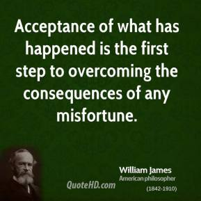 William James - Acceptance of what has happened is the first step to overcoming the consequences of any misfortune.