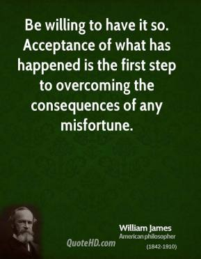 Be willing to have it so. Acceptance of what has happened is the first step to overcoming the consequences of any misfortune.