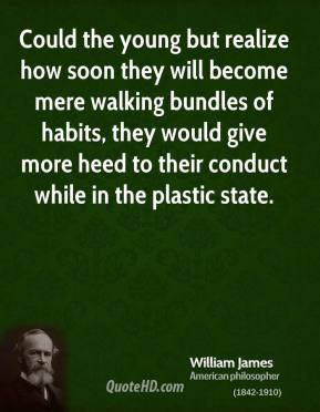 Could the young but realize how soon they will become mere walking bundles of habits, they would give more heed to their conduct while in the plastic state.