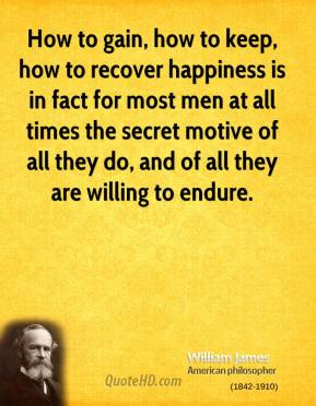 William James - How to gain, how to keep, how to recover happiness is in fact for most men at all times the secret motive of all they do, and of all they are willing to endure.
