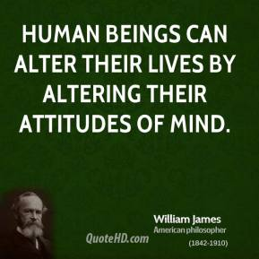 William James - Human beings can alter their lives by altering their attitudes of mind.