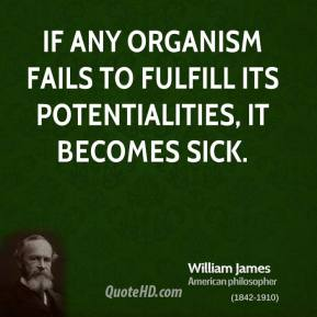 William James - If any organism fails to fulfill its potentialities, it becomes sick.