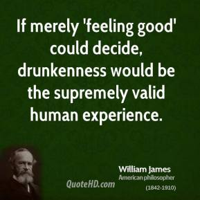 William James - If merely 'feeling good' could decide, drunkenness would be the supremely valid human experience.