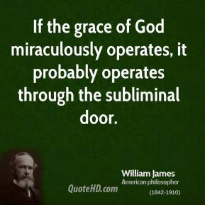 If the grace of God miraculously operates, it probably operates through the subliminal door.