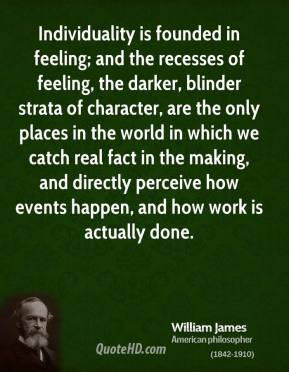William James - Individuality is founded in feeling; and the recesses of feeling, the darker, blinder strata of character, are the only places in the world in which we catch real fact in the making, and directly perceive how events happen, and how work is actually done.