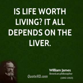 William James - Is life worth living? It all depends on the liver.