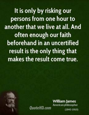 It is only by risking our persons from one hour to another that we live at all. And often enough our faith beforehand in an uncertified result is the only thing that makes the result come true.