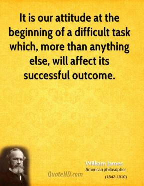 It is our attitude at the beginning of a difficult task which, more than anything else, will affect its successful outcome.