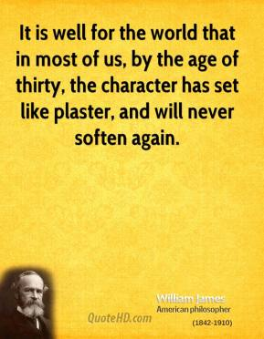 It is well for the world that in most of us, by the age of thirty, the character has set like plaster, and will never soften again.