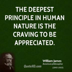 William James - The deepest principle in human nature is the craving to be appreciated.