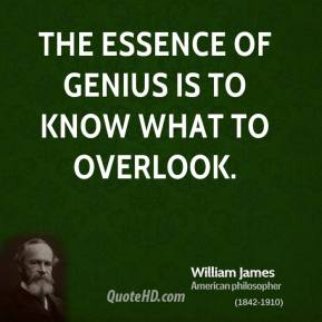 William James - The essence of genius is to know what to overlook.