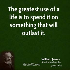 William James - The greatest use of a life is to spend it on something that will outlast it.