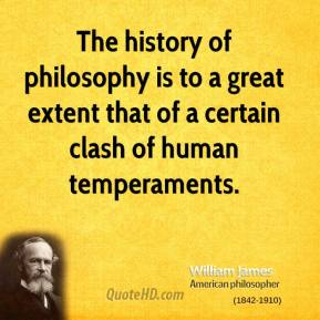 The history of philosophy is to a great extent that of a certain clash of human temperaments.