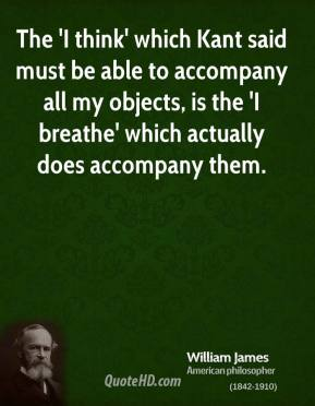 William James - The 'I think' which Kant said must be able to accompany all my objects, is the 'I breathe' which actually does accompany them.