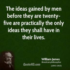 The ideas gained by men before they are twenty-five are practically the only ideas they shall have in their lives.