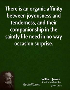 William James - There is an organic affinity between joyousness and tenderness, and their companionship in the saintly life need in no way occasion surprise.