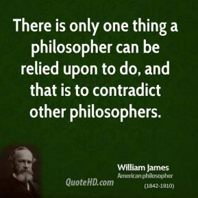 William James - There is only one thing a philosopher can be relied upon to do, and that is to contradict other philosophers.